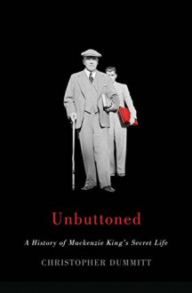 Unbuttoned : a History of Mackenzie King's Secret Life - Christopher Dummitt