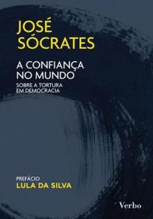 A Confiança no Mundo. Sobre a tortura em democracia - José Sócrates
