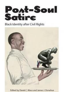 Post-Soul Satire: Black Identity After Civil Rights - Derek C Maus, James J. Donahue