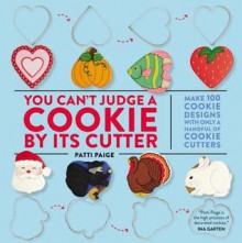 You Can't Judge a Cookie by Its Cutter: Make 100 Cookie Designs with Only a Handful of Cookie Cutters - Patti Paige