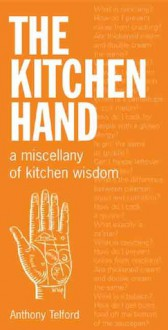 The Kitchen Hand: A Miscellany of Kitchen Wisdom - Anthony Telford