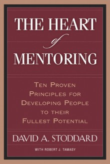 The Heart of Mentoring: Ten Proven Principles for Developing People to Their Fullest Potential - David A. Stoddard,Robert J. Tamasy,Mac Brunson
