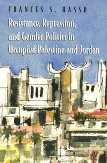 Resistance, Repression, and Gender Politics in Occupied Palestine and Jordan - Frances S. Hasso