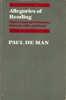 Allegories of Reading: Figural Language in Rousseau, Nietzsche, Rilke, and Proust - Paul De Man