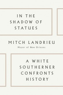 In the Shadow of Statues: A White Southerner Confronts History - Mitch Landrieu