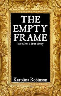 The Empty Frame: Based on a true story - Karolina Robinson