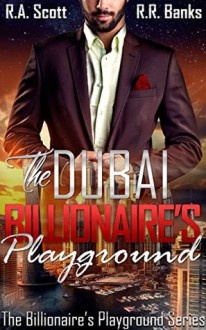 The Dubai Billionaire's Playground - R.A. Scott,R.R. Banks