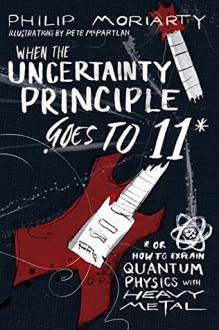 When the Uncertainty Principle Goes to 11: Or How to Explain Quantum Physics with Heavy Metal - Philip Moriarty