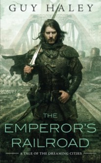 The Emperor's Railroad (The Dreaming Cities) - Guy Haley