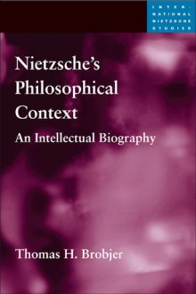 Nietzsche's Philosophical Context: An Intellectual Biography - Thomas H. Brobjer