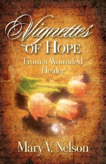 Vignettes of Hope from a Wounded Healer - Mary V. Nelson