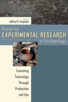 Designing Experimental Research in Archaeology: Examining Technology through Production and Use - Jeffrey R. Ferguson