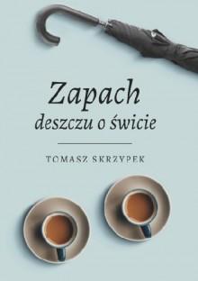 Zapach deszczu o świcie - Tomasz Skrzypek