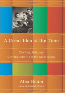 A Great Idea at the Time: The Rise, Fall, and Curious Afterlife of the Great Books - Alex Beam
