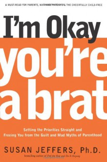 I'm Okay, You're a Brat!: Setting the Priorities Straight and Freeing You From the Guilt and Mad Myths of Parenthood - Susan Jeffers