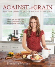 Against All Grain: Delectable Paleo Recipes to Eat Well & Feel Great - Danielle Walker