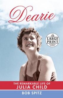 Dearie: The Remarkable Life of Julia Child (Random House Large Print) - Bob Spitz