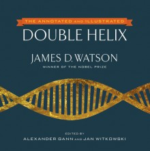 The Double Helix: Annotated and Illustrated by Alexander Gann and Jan Witkowski - James D. Watson, Alexander Gann, Jan Witkowski
