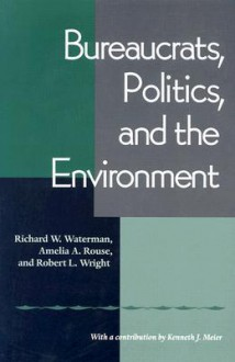 Bureaucrats, Politics And the Environment - Richard W. Waterman, Robert L. Wright, Amelia A. Rouse