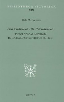 Per Visibilia Ad Invisibilia: Theological Method in Richard of St. Victor (d. 1173) - Dale M. Coulter
