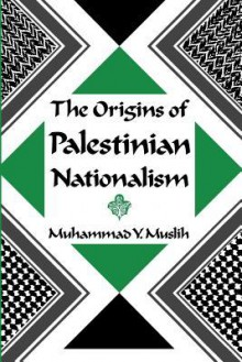 The Origins of Palestinian Nationalism - Muhammad Muslih