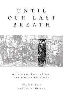Until Our Last Breath: A Holocaust Story of Love and Partisan Resistance - Michael Bart, Laurel Corona