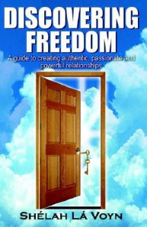 Discovering Freedom: A Guide to Creating Authentic Passionate and Powerful Relationships - She'lah La'Voyn