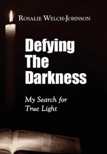 Defying the Darkness: My Search for True Light - Rosalie Welch-Johnson
