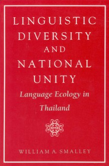 Linguistic Diversity and National Unity: Language Ecology in Thailand - William A. Smalley, William Smally