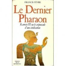 dernier pharaon: Ramsès III, ou, le crépuscule d'une civilisation - Francis Fevre