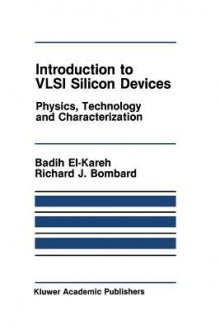 Introduction to VLSI Silicon Devices: Physics, Technology and Characterization - Badih El-Kareh, R J Bombard