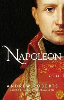 Napoleon: A Life - Andrew Roberts