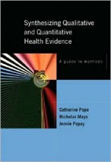 Synthesizing Qualitative and Quantitative Health Research: A Guide to Methods - Catherine Pope, Nick Mays, Jennie Popay