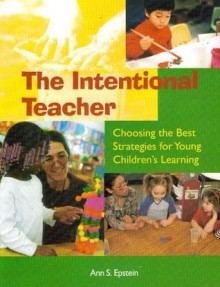 Intentional Teacher: Choosing the Best Strategies for Young Children's Learning - Ann S. Epstein, Epstein, Ann S. Epstein, Ann S.
