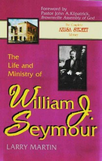 The Life and Ministry of William J. Seymour: And a History of the Azusa Street Revival (The complete Azusa street library) - Larry Martin, John A. Kilpatrick
