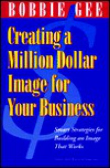 Creating a Million Dollar Image for Your Business; Smart Strategies for Building an Image That Works - Bobbie Gee