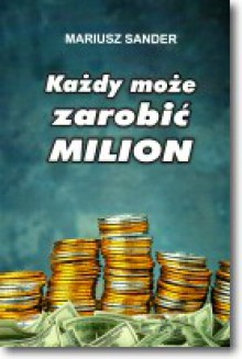 Każdy może zarobić milion - Mariusz Sander