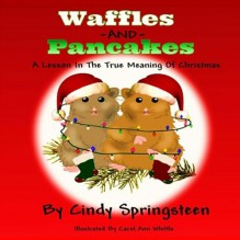 Waffles And Pancakes: A Lesson In The True Meaning Of Christmas - Carol Ann Whittle,Cindy Springsteen,Wicked Muse Productions