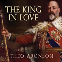The King in Love: Edward VII's Mistresses - Theo Aronson, Shaun Grindell, Tantor Audio