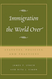 Immigration the World Over: Statutes, Policies, and Practices - James P. Lynch