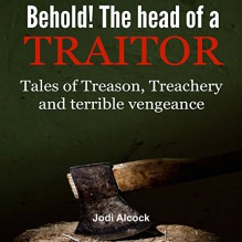 Behold! Here Is the Head of a Traitor: Tales of Treason, Treachery and Terrible Vengeance - Jodi Alcock, Roy Wells