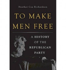 A History of the Republican Party To Make Men Free (Hardback) - Common - by Heather Cox Richardson
