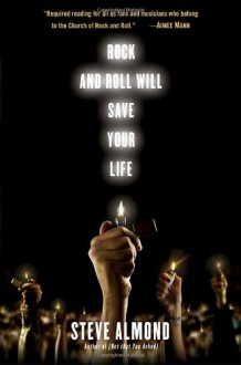 Rock and Roll Will Save Your Life: A Book by and for the Fanatics Among Us - Steve Almond