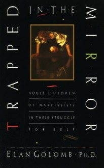 Trapped in the Mirror: Adult Children of Narcissists in their Struggle for Self - Elan Golomb