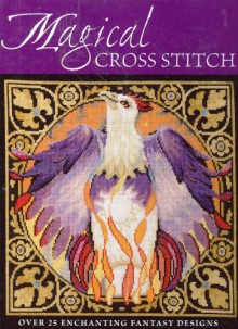 Magical Cross Stitch: Over 25 Enchanting Fantasy Designs - Claire Crompton, Joan Elliott, Ursula Michael, Joanne Sanderson, Lesley Teare, Carol Thornton