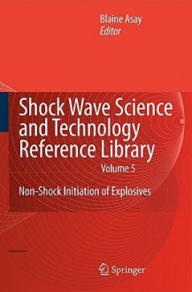 Shock Wave Science and Technology Reference Library, Vol. 5: Non-Shock Initiation of Explosives - Blaine Asay