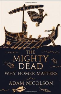 The Mighty Dead: Why Homer Matters by Nicolson, Adam (2014) Hardcover - Adam Nicolson