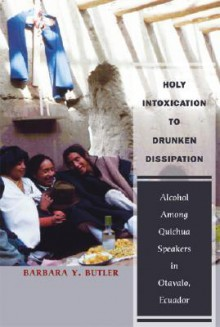 Holy Intoxication to Drunken Dissipation: Alcohol Among Quichua Speakers in Otavalo, Ecuador - Barbara Y. Butler