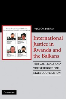 International Justice in Rwanda and the Balkans: Virtual Trials and the Struggle for State Cooperation - Victor A. Peskin