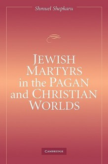 Jewish Martyrs in the Pagan and Christian Worlds - Shmuel Shepkaru